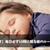 【寝かしつけ】毎日必ず19時に寝る娘のルーティン【大切にしている事紹介】